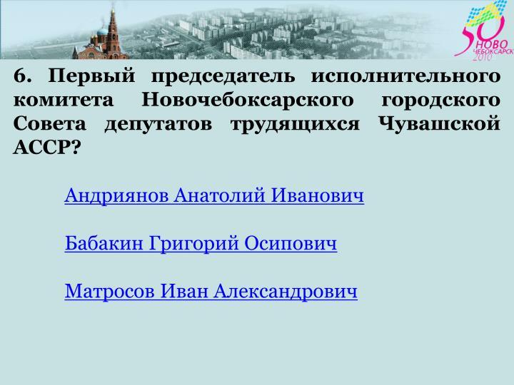 6. Первый председатель исполнительного комитета Новочебоксарского городского Совета депутатов трудящихся Чувашской АССР?