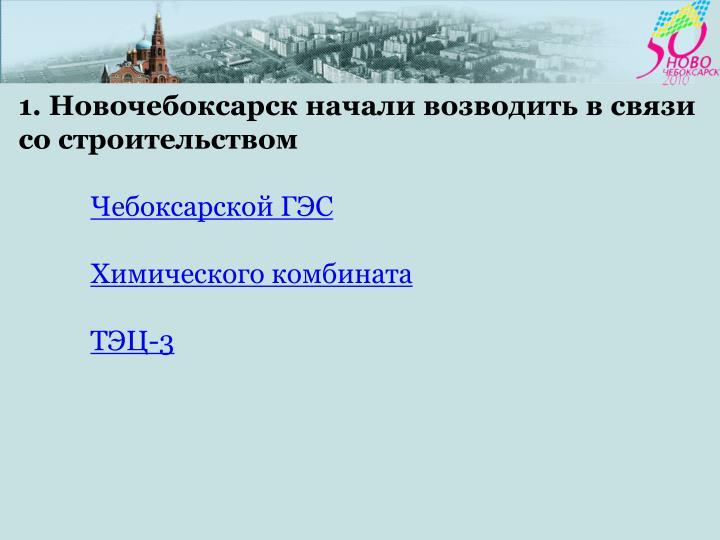 1. Новочебоксарск начали возводить в связи со строительством