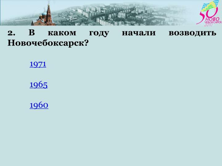 2. В каком году начали возводить Новочебоксарск?