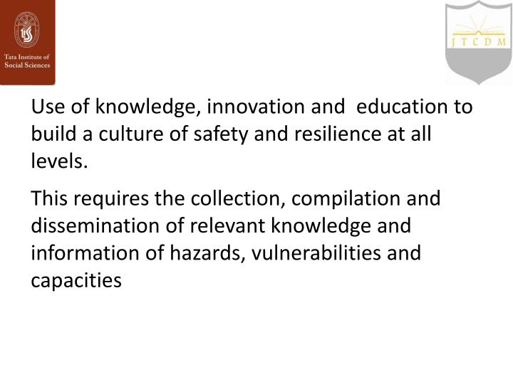 Use of knowledge, innovation and  education to build a culture of safety and resilience at all levels.