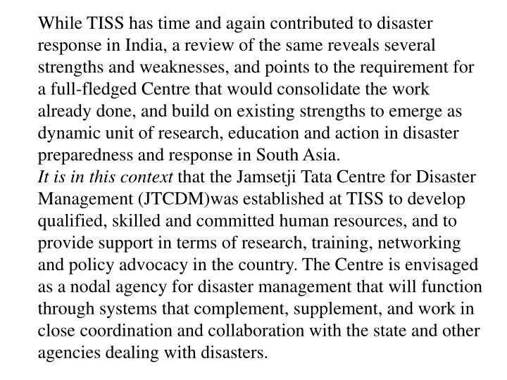 While TISS has time and again contributed to disaster response in India, a review of the same reveals several strengths and weaknesses, and points to the requirement for a full-fledged Centre that would consolidate the work already done, and build on existing strengths to emerge as dynamic unit of research, education and action in disaster preparedness and response in South Asia.