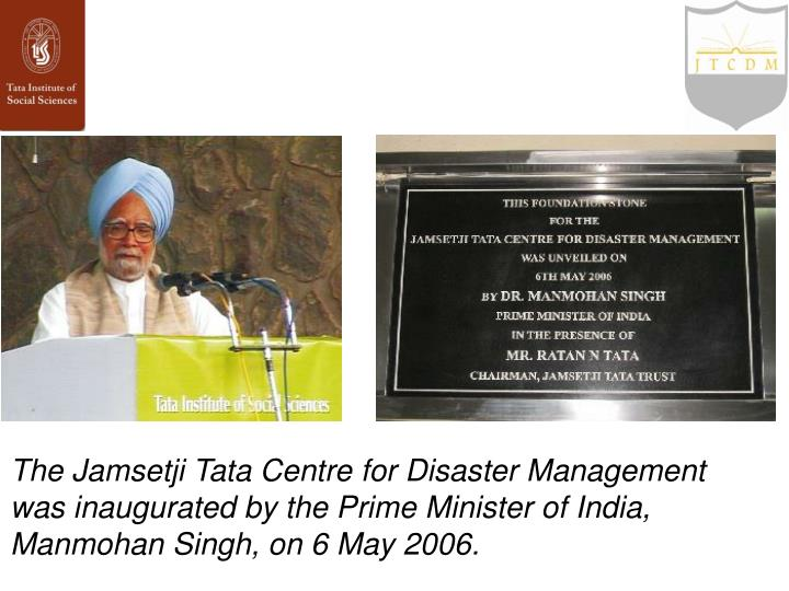 The Jamsetji Tata Centre for Disaster Management was inaugurated by the Prime Minister of India, Manmohan Singh, on 6 May 2006.