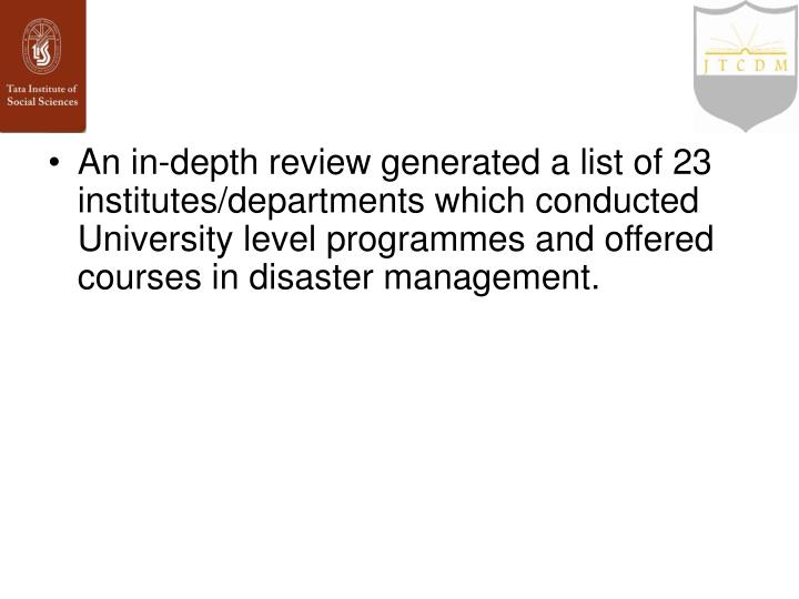 An in-depth review generated a list of 23 institutes/departments which conducted University level programmes and offered courses in disaster management.