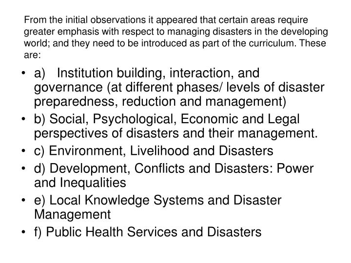 From the initial observations it appeared that certain areas require greater emphasis with respect to managing disasters in the developing world; and they need to be introduced as part of the curriculum. These are: