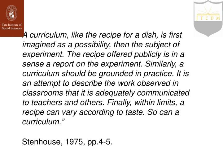 A curriculum, like the recipe for a dish, is first imagined as a possibility, then the subject of experiment. The recipe offered publicly is in a sense a report on the experiment. Similarly, a curriculum should be grounded in practice. It is an attempt to describe the work observed in classrooms that it is adequately communicated to teachers and others. Finally, within limits, a recipe can vary according to taste. So can a curriculum.""