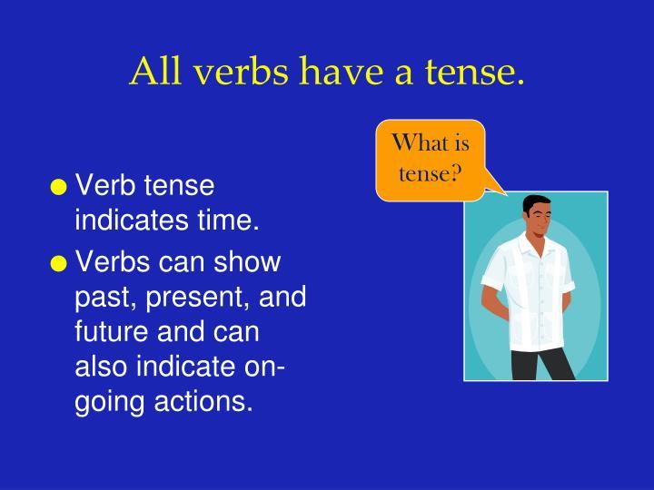 All verbs have a tense.