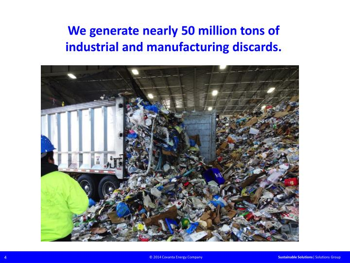 We generate nearly 50 million tons of industrial and manufacturing discards.