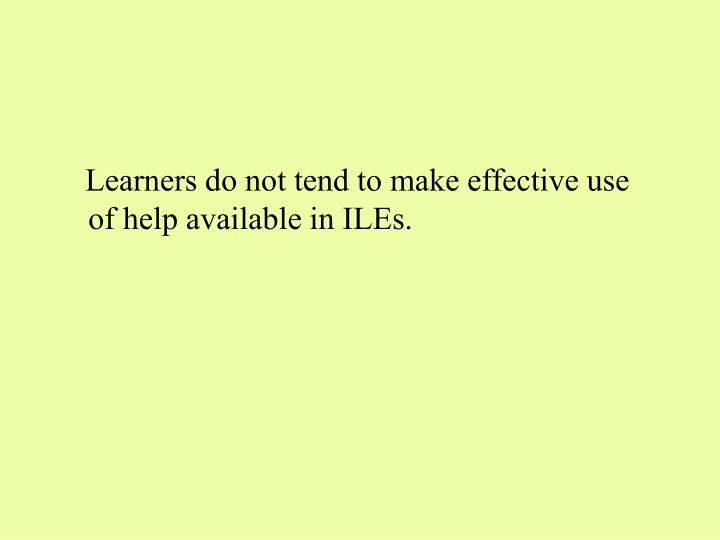 Learners do not tend to make effective use of help available in ILEs.