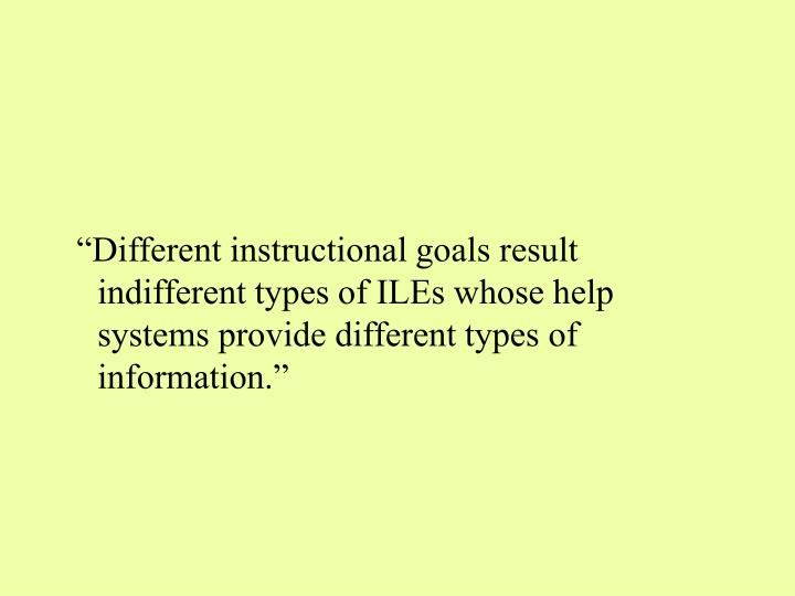 """""""Different instructional goals result indifferent types of ILEs whose help systems provide different types of information."""""""
