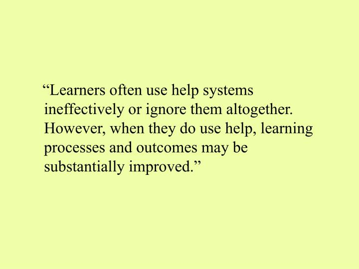 """""""Learners often use help systems ineffectively or ignore them altogether. However, when they do use help, learning processes and outcomes may be substantially improved."""""""