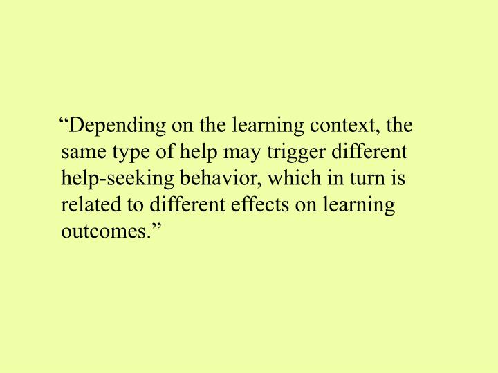 """""""Depending on the learning context, the same type of help may trigger different help-seeking behavior, which in turn is related to different effects on learning outcomes."""""""
