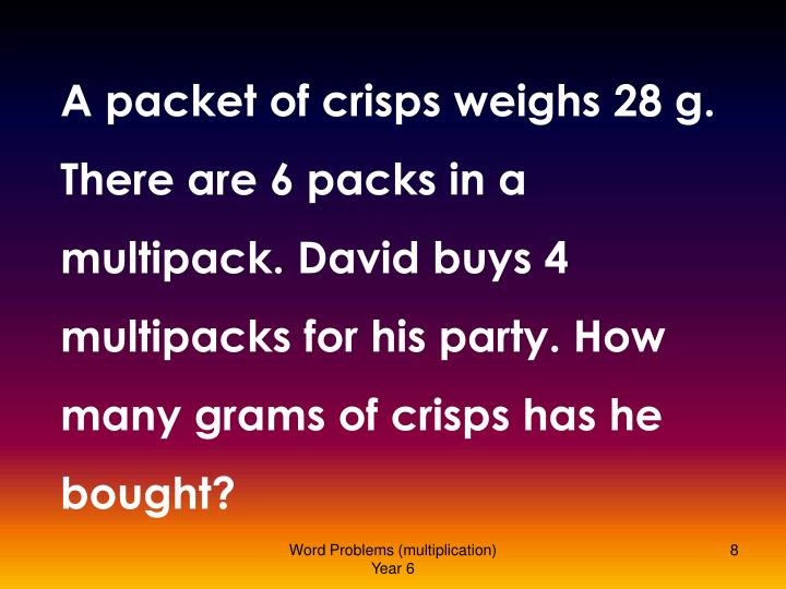 A packet of crisps weighs 28 g. There are 6 packs in a multipack. David buys 4 multipacks for his party. How many grams of crisps has he bought?
