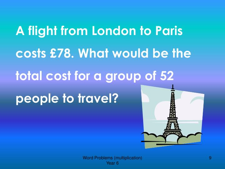 A flight from London to Paris costs £78. What would be the total cost for a group of 52 people to travel?