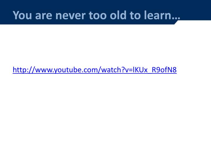 You are never too old to learn…
