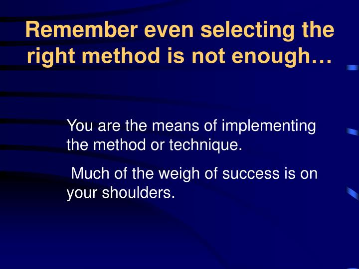 Remember even selecting the right method is not enough…