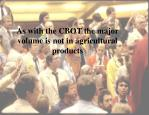 as with the cbot the major volume is not in agricultural products