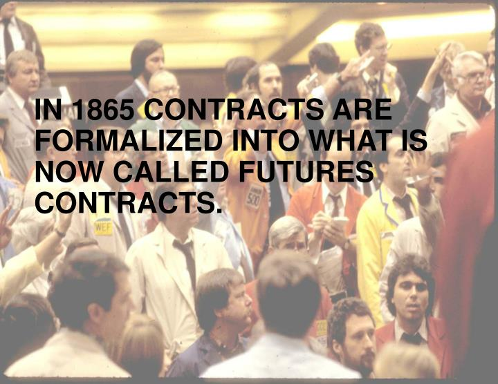 IN 1865 CONTRACTS ARE FORMALIZED INTO WHAT IS NOW CALLED FUTURES CONTRACTS.