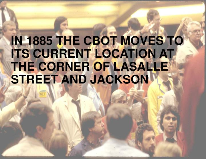 IN 1885 THE CBOT MOVES TO ITS CURRENT LOCATION AT THE CORNER OF LASALLE STREET AND JACKSON