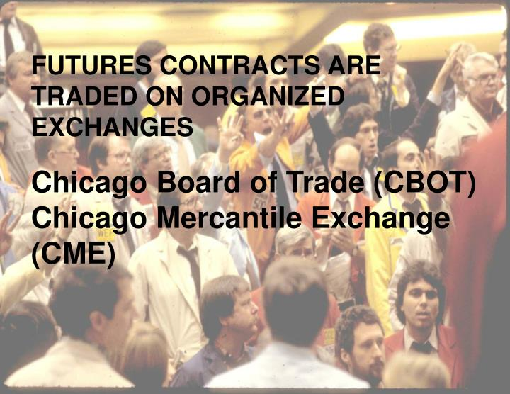 FUTURES CONTRACTS ARE TRADED ON ORGANIZED EXCHANGES