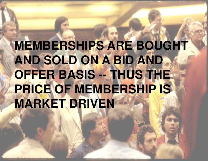 MEMBERSHIPS ARE BOUGHT AND SOLD ON A BID AND OFFER BASIS -- THUS THE PRICE OF MEMBERSHIP IS MARKET DRIVEN