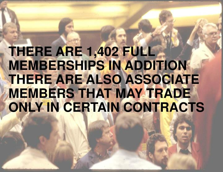 THERE ARE 1,402 FULL MEMBERSHIPS IN ADDITION THERE ARE ALSO ASSOCIATE MEMBERS THAT MAY TRADE ONLY IN CERTAIN CONTRACTS