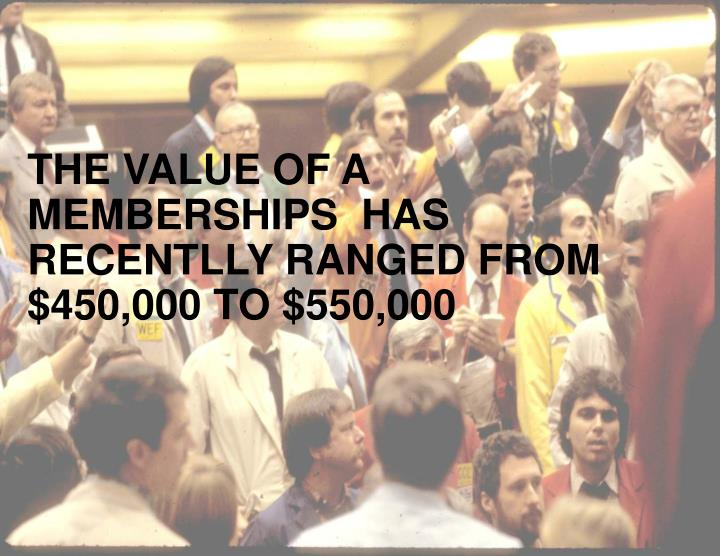 THE VALUE OF A MEMBERSHIPS  HAS RECENTLLY RANGED FROM $450,000 TO $550,000