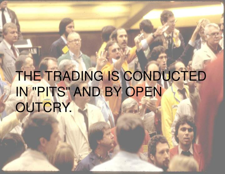 """THE TRADING IS CONDUCTED IN """"PITS"""" AND BY OPEN OUTCRY."""