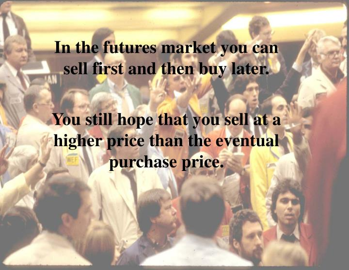 In the futures market you can sell first and then buy later.