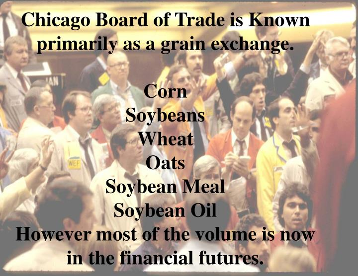 Chicago Board of Trade is Known primarily as a grain exchange.