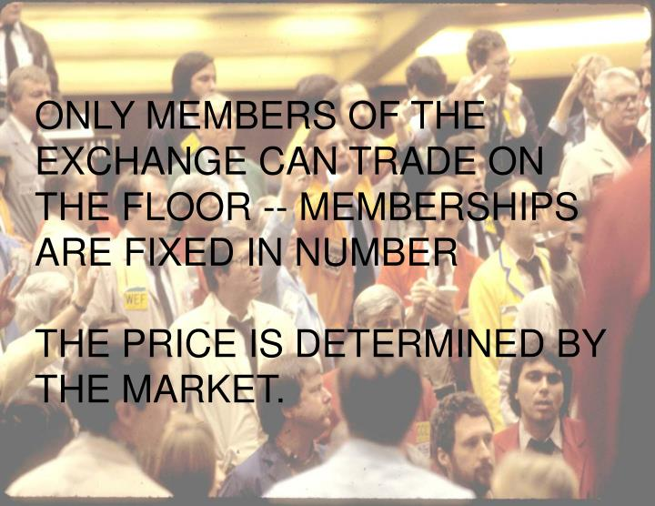 ONLY MEMBERS OF THE EXCHANGE CAN TRADE ON THE FLOOR -- MEMBERSHIPS ARE FIXED IN NUMBER