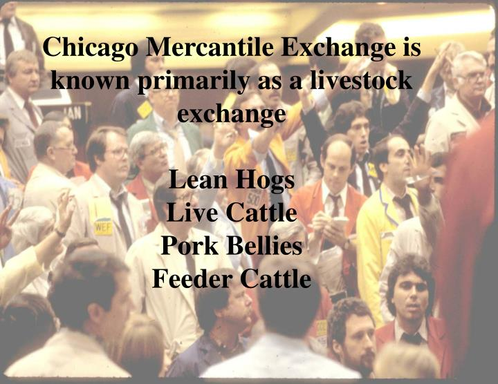 Chicago Mercantile Exchange is known primarily as a livestock exchange
