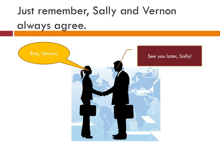Just remember, Sally and Vernon always agree.