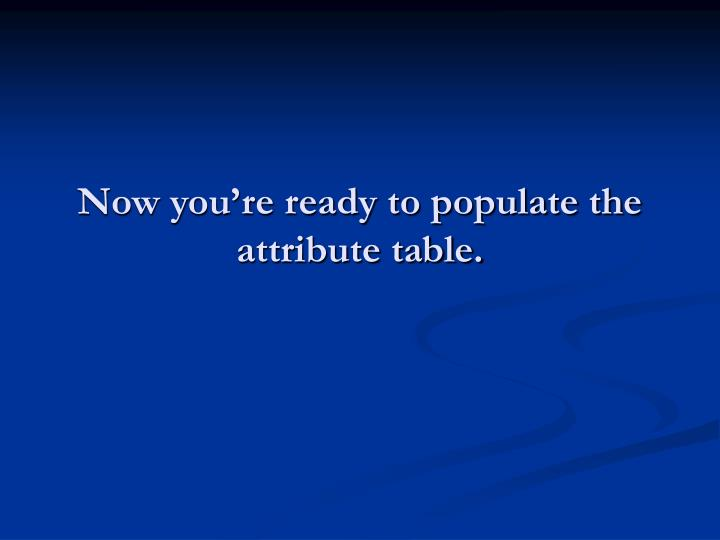 Now you're ready to populate the attribute table.