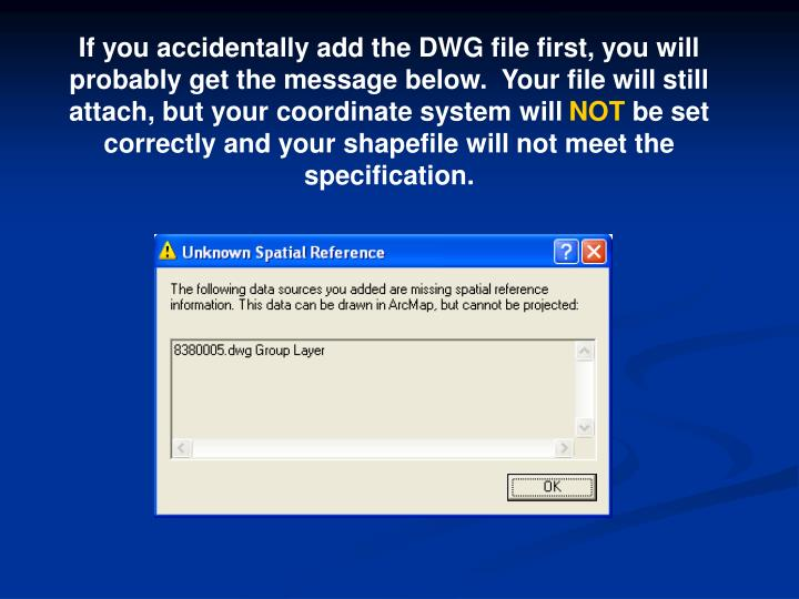 If you accidentally add the DWG file first, you will probably get the message below.  Your file will still attach, but your coordinate system will