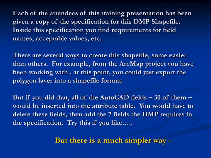 Each of the attendees of this training presentation has been given a copy of the specification for this DMP Shapefile.  Inside this specification you find requirements for field names, acceptable values, etc.