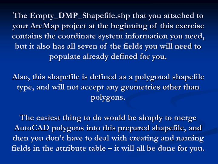The Empty_DMP_Shapefile.shp that you attached to your ArcMap project at the beginning of this exercise contains the coordinate system information you need, but it also has all seven of the fields you will need to populate already defined for you.