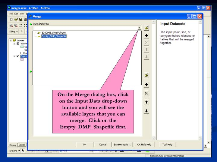 On the Merge dialog box, click on the Input Data drop-down button and you will see the available layers that you can merge.  Click on the Empty_DMP_Shapefile first.