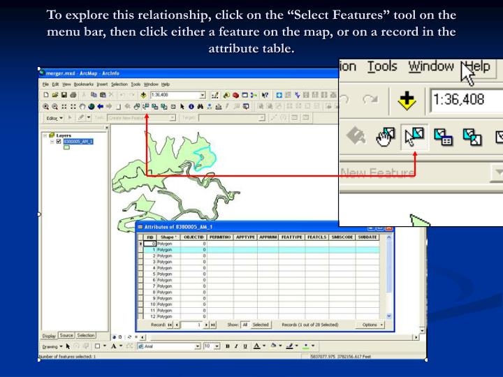 "To explore this relationship, click on the ""Select Features"" tool on the menu bar, then click either a feature on the map, or on a record in the attribute table."