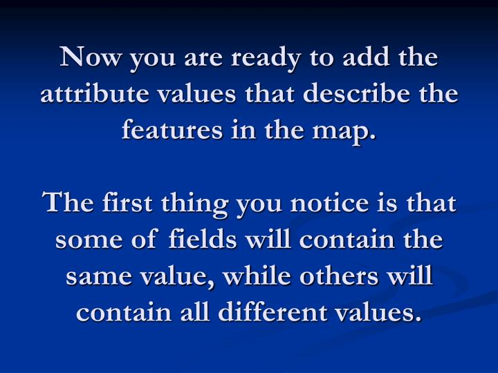 Now you are ready to add the attribute values that describe the features in the map.