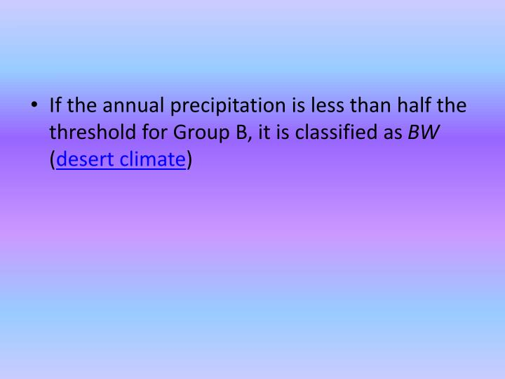 If the annual precipitation is less than half the threshold for Group B, it is classified as