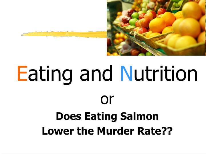 E ating and n utrition or does eating salmon lower the murder rate