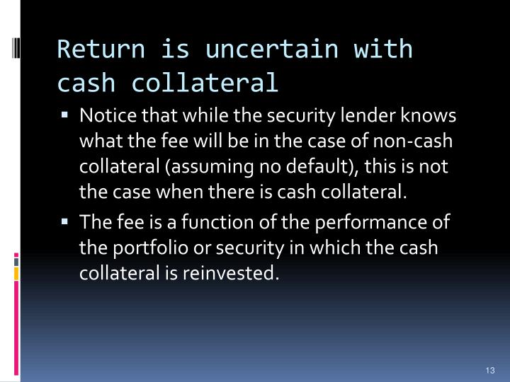 Return is uncertain with cash collateral