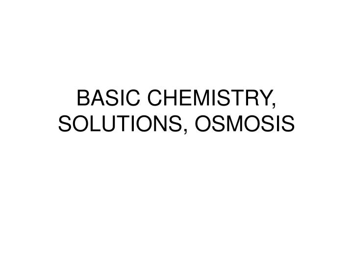 BASIC CHEMISTRY, SOLUTIONS, OSMOSIS
