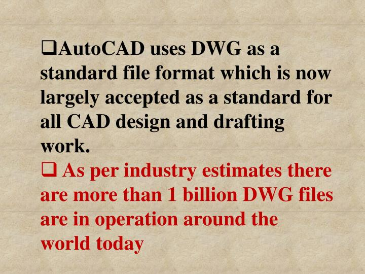 AutoCAD uses DWG as a standard file format which is now largely accepted as a standard for all CAD design and drafting work.
