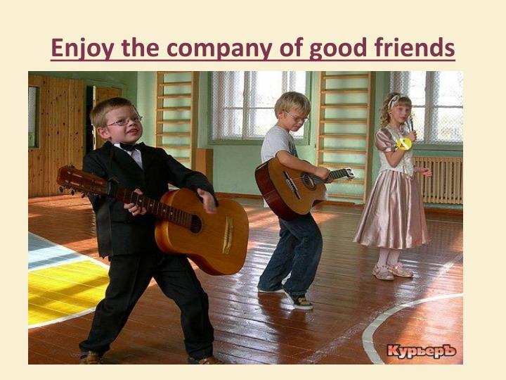 Enjoy the company of good friends