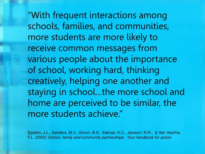 """""""With frequent interactions among schools, families, and communities, more students are more likely to receive common messages from various people about the importance of school, working hard, thinking creatively, helping one another and staying in school…the more school and home are perceived to be similar, the more students achieve."""""""