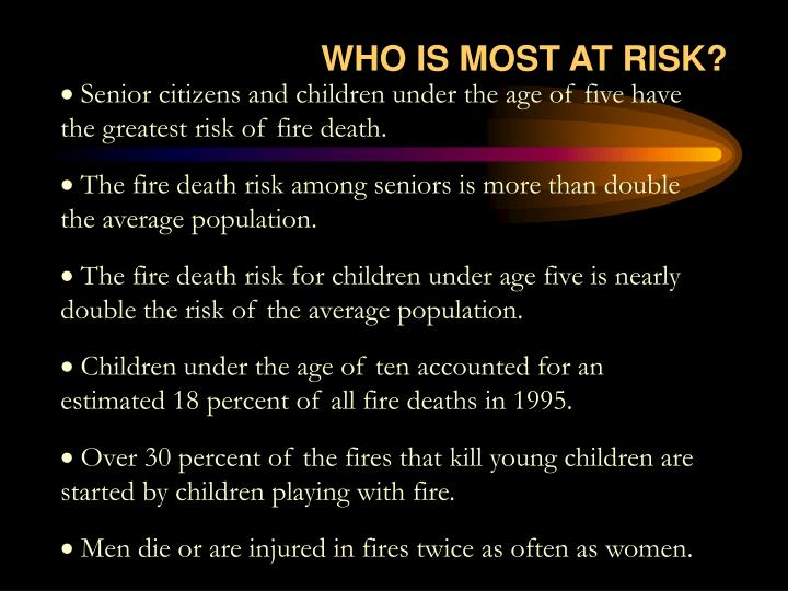 Senior citizens and children under the age of five have the greatest risk of fire death.