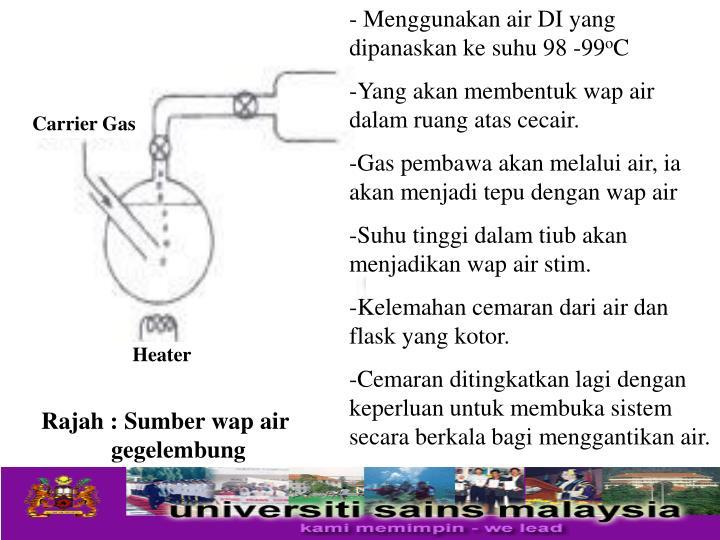 - Menggunakan air DI yang dipanaskan ke suhu 98 -99
