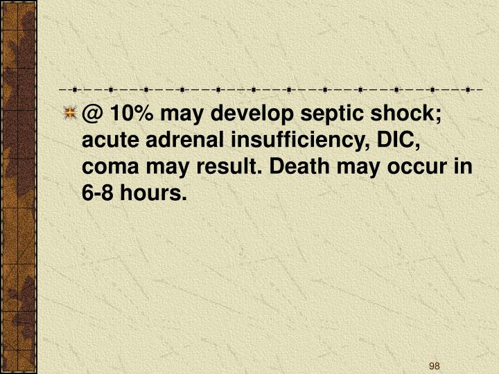 @ 10% may develop septic shock; acute adrenal insufficiency, DIC, coma may result. Death may occur in 6-8 hours.