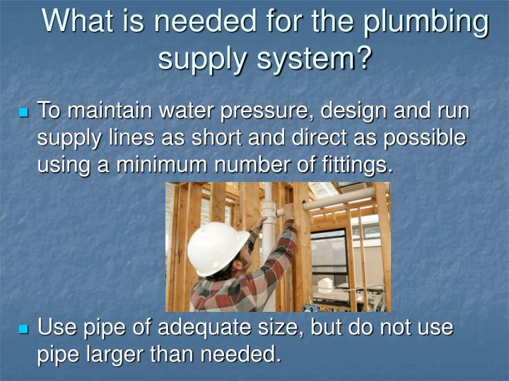 What is needed for the plumbing supply system?